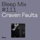 Bleep Mix #111 - Craven Faults
