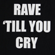 Rave 'Till You Cry T-Shirt