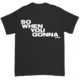 So When You Gonna... Black T-Shirt