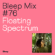 Bleep Mix #76 - Floating Spectrum