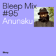 Bleep Mix #95 - Anunaku