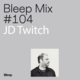 Bleep Mix #104 - JD Twitch