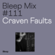 Bleep Mix #111 - Craven Faults