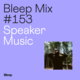 Bleep Mix #153 - Speaker Music
