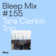 Bleep Mix #155 - Tara Clerkin Trio