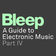 Bleep: A Guide To Electronic Music Part 4