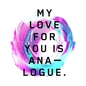My Love for You Is Analogue